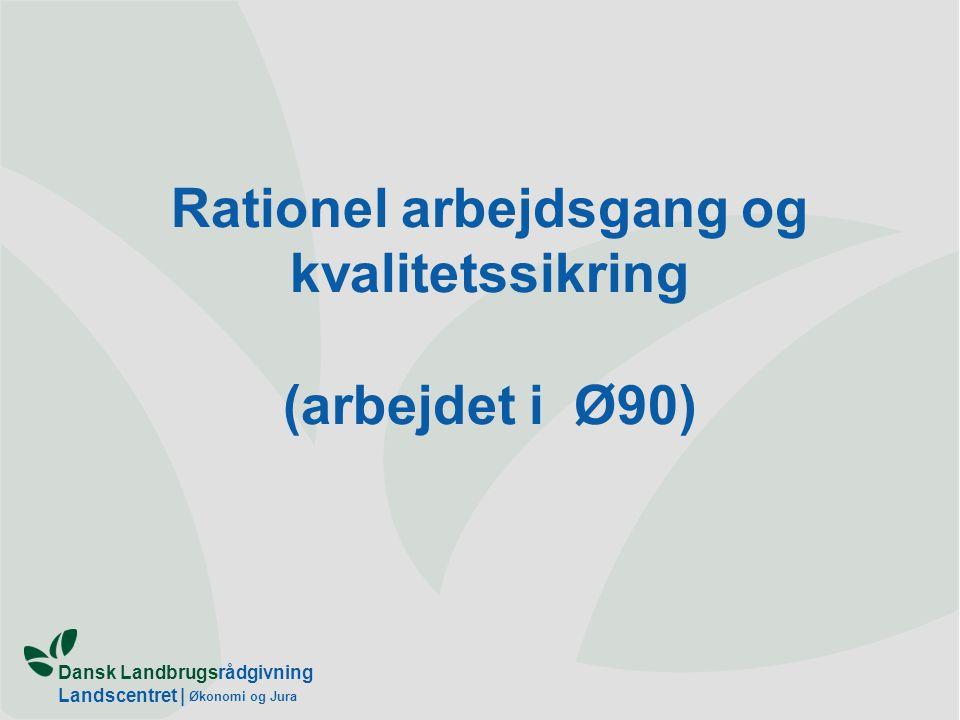 Dansk Landbrugsrådgivning Landscentret | Økonomi og Jura Rationel arbejdsgang og kvalitetssikring (arbejdet i Ø90)