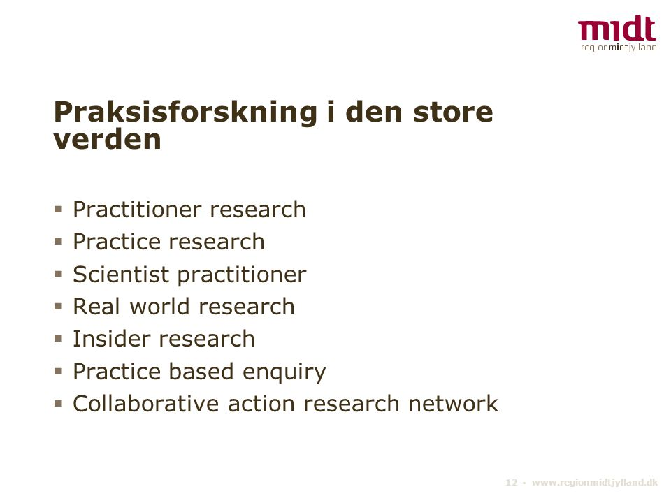 12 ▪ www.regionmidtjylland.dk Praksisforskning i den store verden  Practitioner research  Practice research  Scientist practitioner  Real world research  Insider research  Practice based enquiry  Collaborative action research network