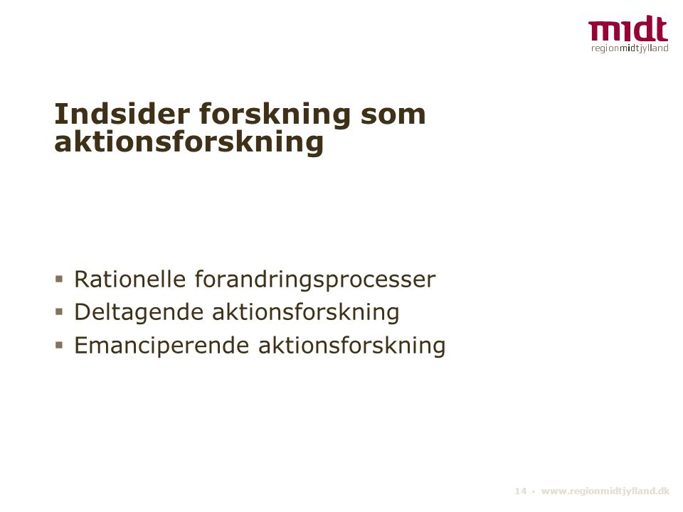 14 ▪ www.regionmidtjylland.dk Indsider forskning som aktionsforskning  Rationelle forandringsprocesser  Deltagende aktionsforskning  Emanciperende aktionsforskning