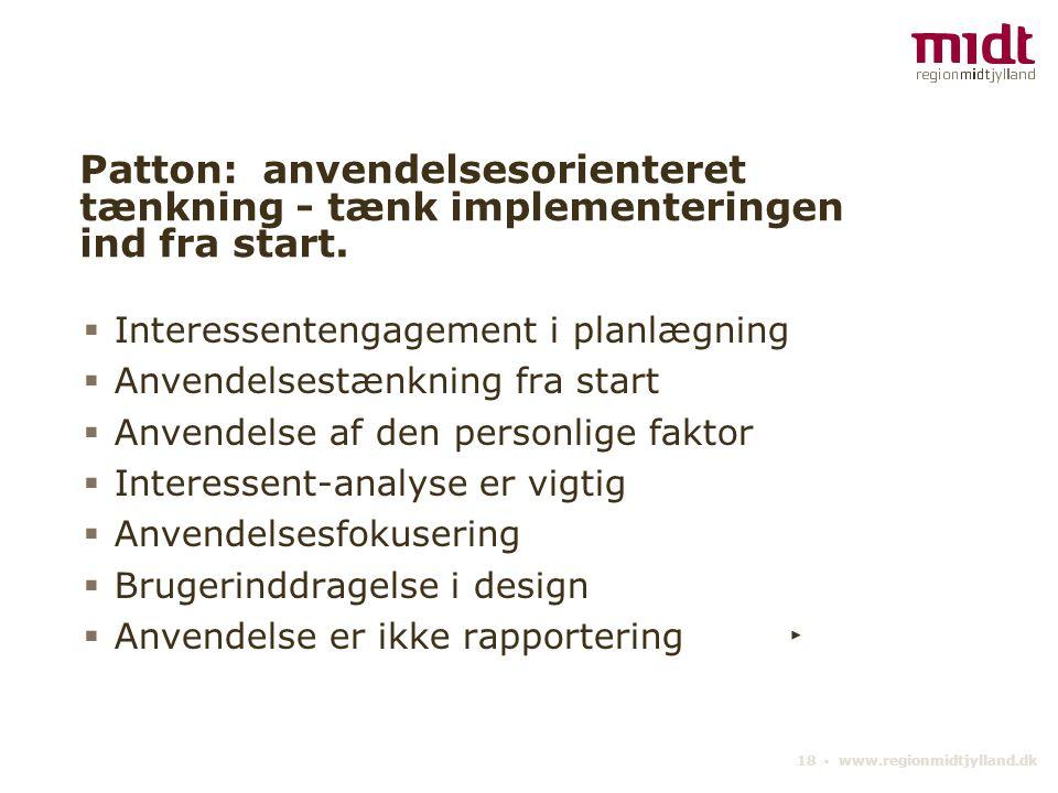 18 ▪ www.regionmidtjylland.dk Patton: anvendelsesorienteret tænkning - tænk implementeringen ind fra start.