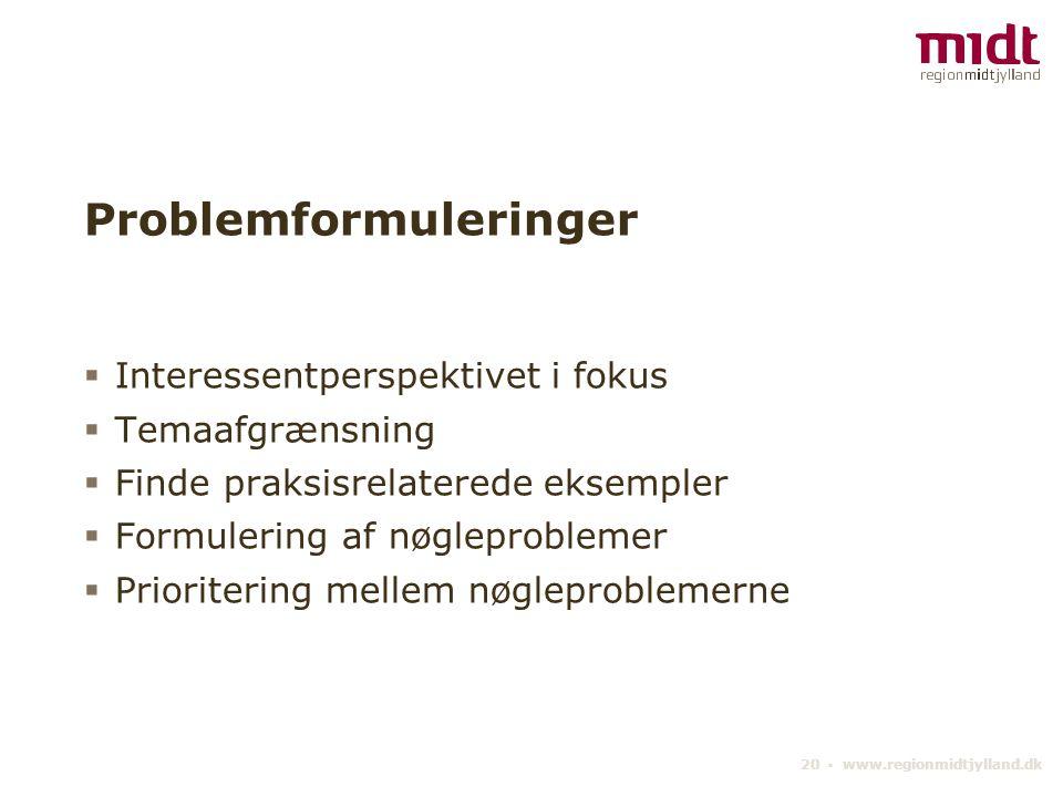 20 ▪ www.regionmidtjylland.dk Problemformuleringer  Interessentperspektivet i fokus  Temaafgrænsning  Finde praksisrelaterede eksempler  Formulering af nøgleproblemer  Prioritering mellem nøgleproblemerne