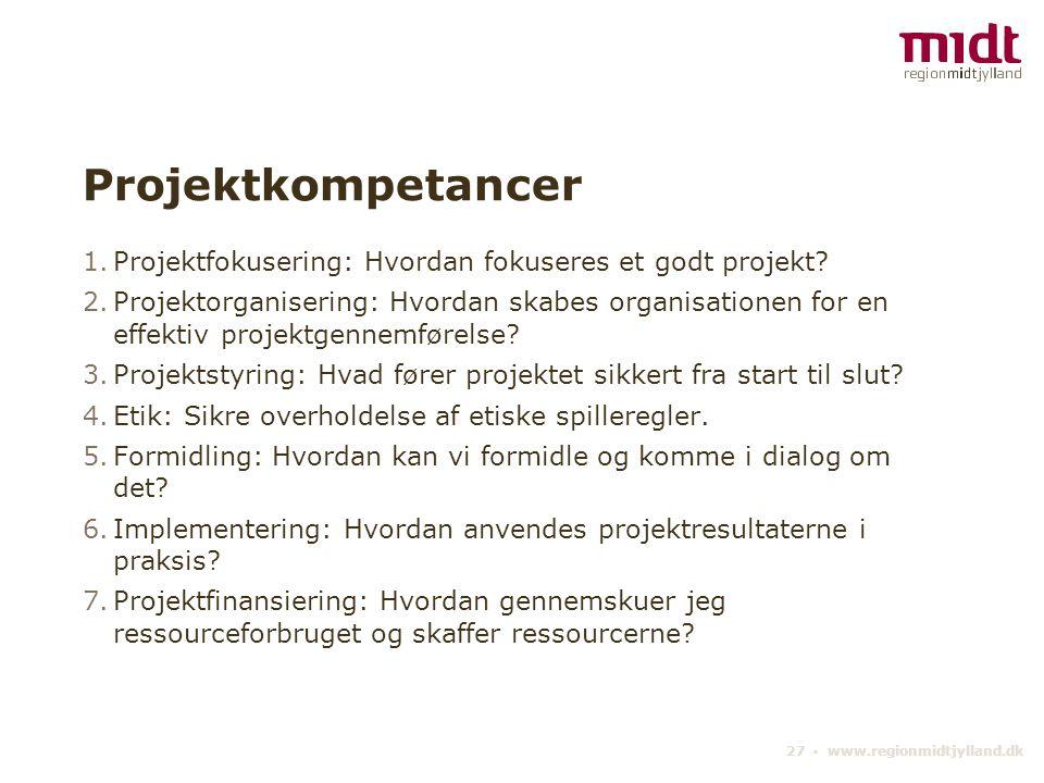 27 ▪ www.regionmidtjylland.dk Projektkompetancer 1.Projektfokusering: Hvordan fokuseres et godt projekt.