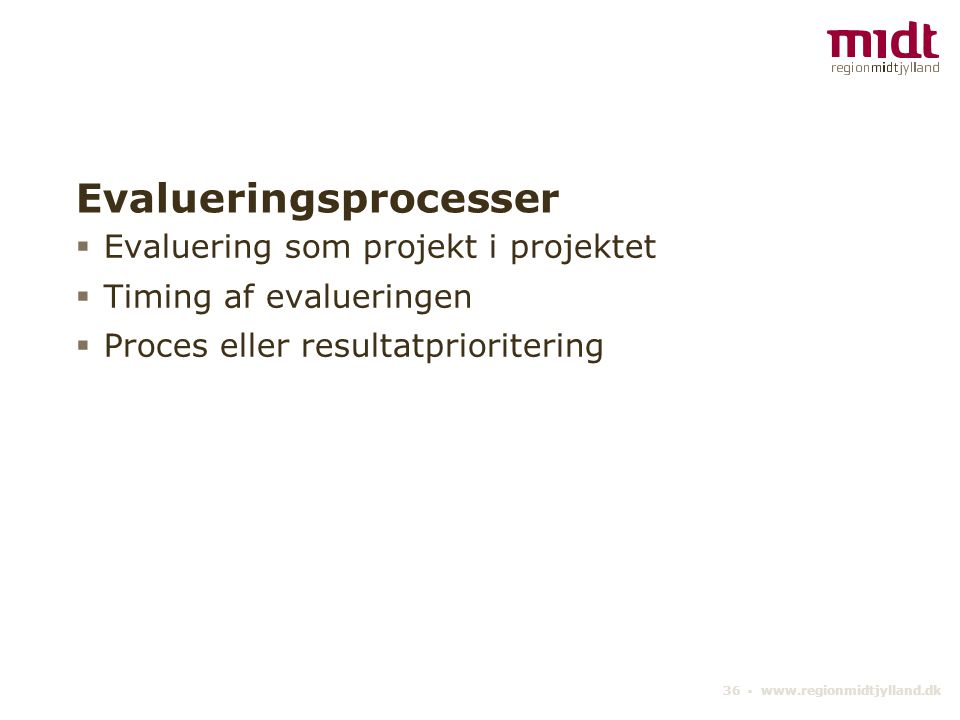 36 ▪ www.regionmidtjylland.dk Evalueringsprocesser  Evaluering som projekt i projektet  Timing af evalueringen  Proces eller resultatprioritering