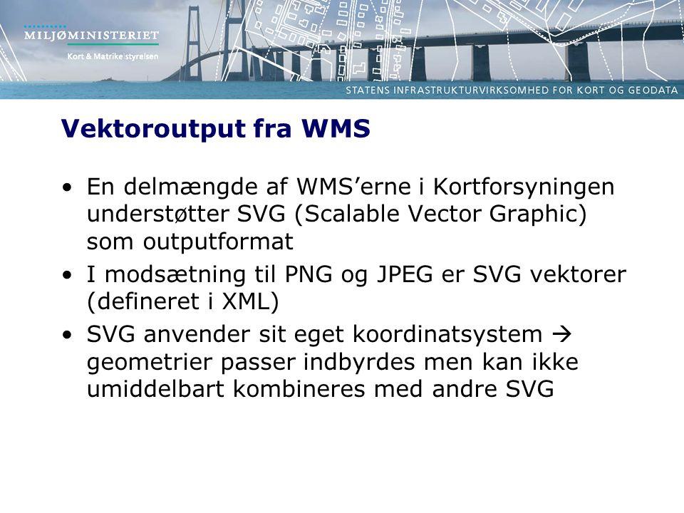 Vektoroutput fra WMS En delmængde af WMS'erne i Kortforsyningen understøtter SVG (Scalable Vector Graphic) som outputformat I modsætning til PNG og JPEG er SVG vektorer (defineret i XML) SVG anvender sit eget koordinatsystem  geometrier passer indbyrdes men kan ikke umiddelbart kombineres med andre SVG