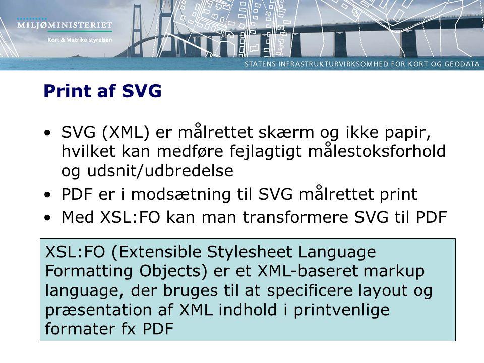 Print af SVG SVG (XML) er målrettet skærm og ikke papir, hvilket kan medføre fejlagtigt målestoksforhold og udsnit/udbredelse PDF er i modsætning til SVG målrettet print Med XSL:FO kan man transformere SVG til PDF XSL:FO (Extensible Stylesheet Language Formatting Objects) er et XML-baseret markup language, der bruges til at specificere layout og præsentation af XML indhold i printvenlige formater fx PDF