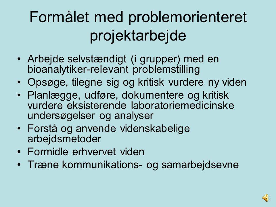 Formålet med problemorienteret projektarbejde Arbejde selvstændigt (i grupper) med en bioanalytiker-relevant problemstilling Opsøge, tilegne sig og kr
