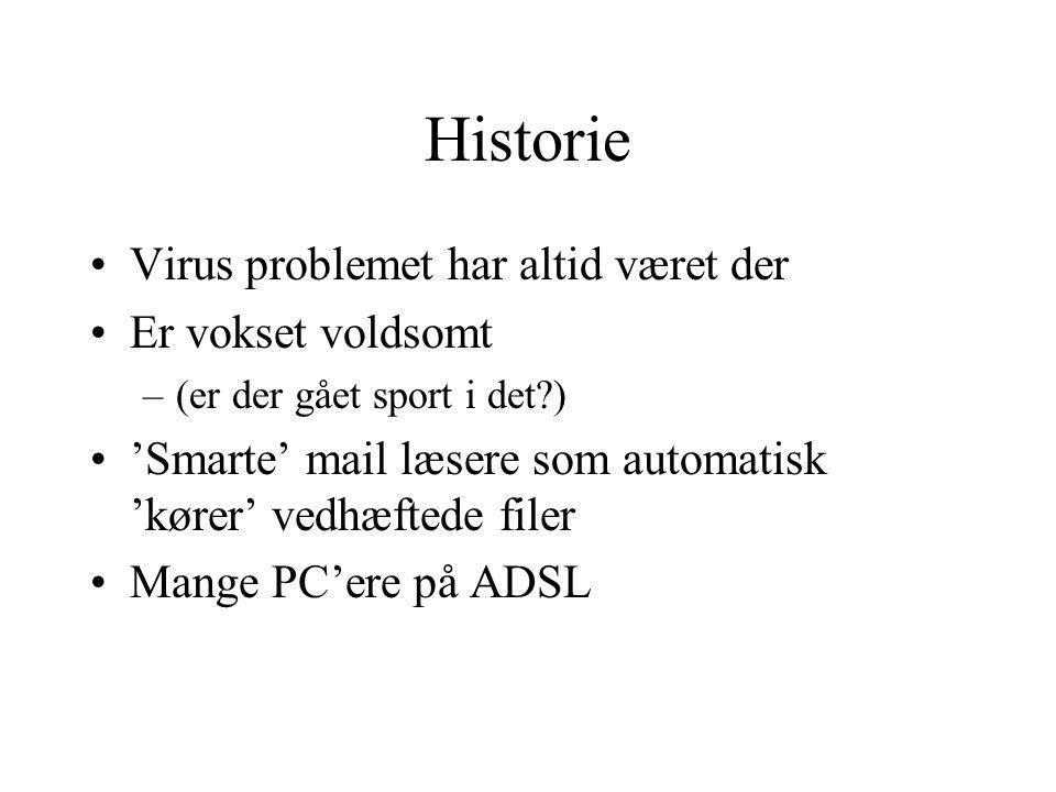 Historie Virus problemet har altid været der Er vokset voldsomt –(er der gået sport i det ) 'Smarte' mail læsere som automatisk 'kører' vedhæftede filer Mange PC'ere på ADSL