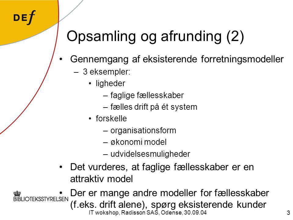 3 IT wokshop, Radisson SAS, Odense, 30.09.04 Opsamling og afrunding (2) Gennemgang af eksisterende forretningsmodeller –3 eksempler: ligheder –faglige fællesskaber –fælles drift på ét system forskelle –organisationsform –økonomi model –udvidelsesmuligheder Det vurderes, at faglige fællesskaber er en attraktiv model Der er mange andre modeller for fællesskaber (f.eks.