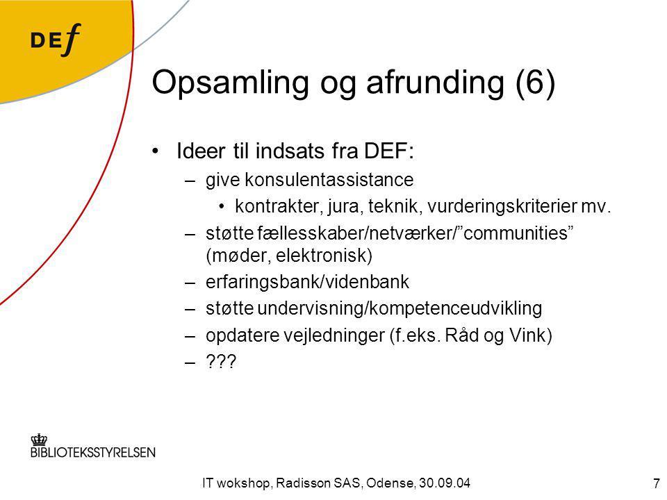 7 IT wokshop, Radisson SAS, Odense, 30.09.04 Opsamling og afrunding (6) Ideer til indsats fra DEF: –give konsulentassistance kontrakter, jura, teknik, vurderingskriterier mv.