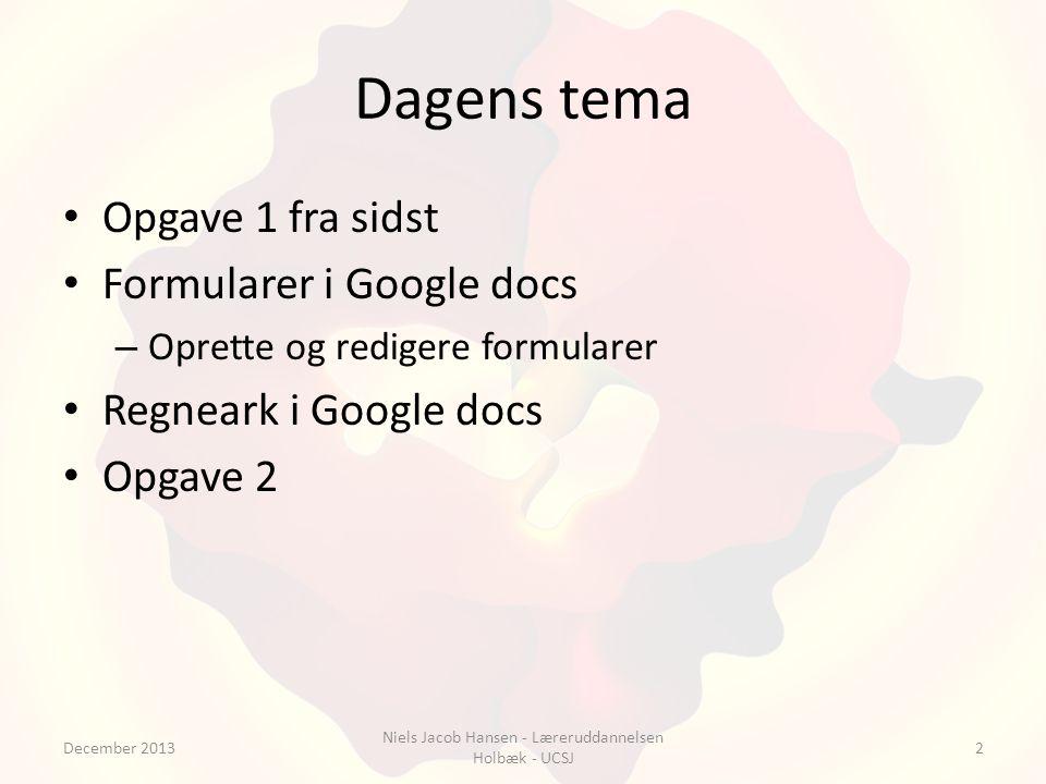 Dagens tema Opgave 1 fra sidst Formularer i Google docs – Oprette og redigere formularer Regneark i Google docs Opgave 2 December 2013 Niels Jacob Hansen - Læreruddannelsen Holbæk - UCSJ 2