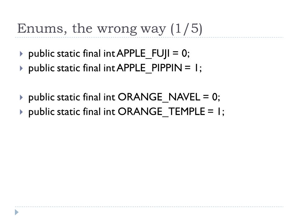 Enums, the wrong way (1/5)  public static final int APPLE_FUJI = 0;  public static final int APPLE_PIPPIN = 1;  public static final int ORANGE_NAVEL = 0;  public static final int ORANGE_TEMPLE = 1;
