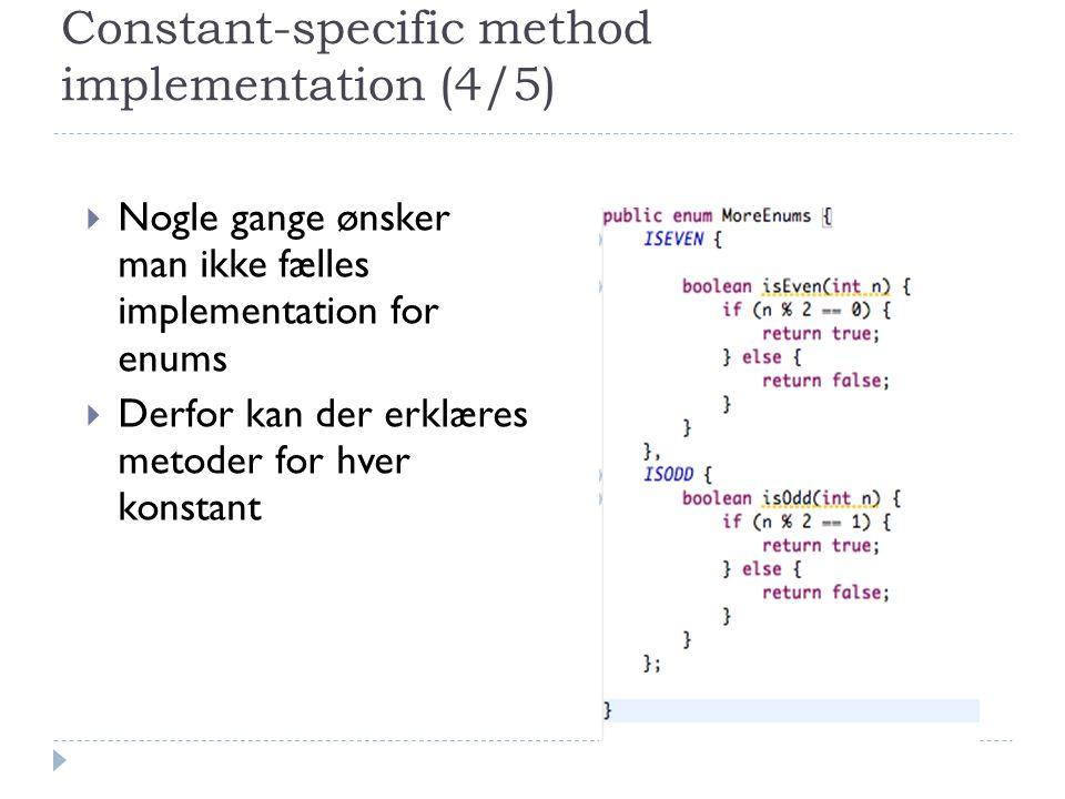 Constant-specific method implementation (4/5)  Nogle gange ønsker man ikke fælles implementation for enums  Derfor kan der erklæres metoder for hver konstant