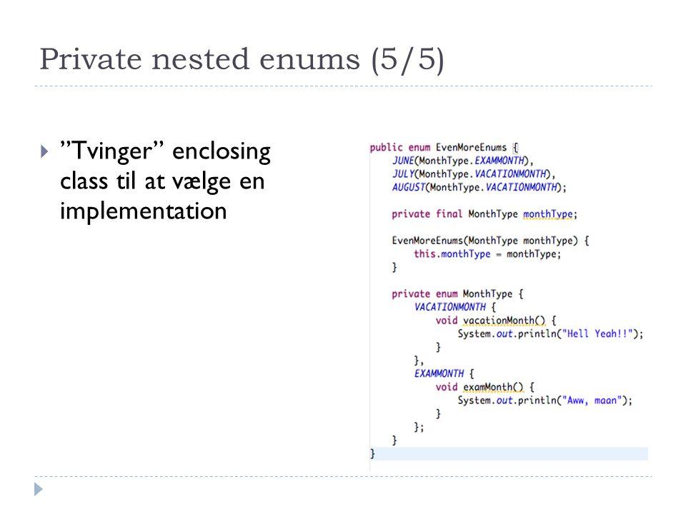 Private nested enums (5/5)  Tvinger enclosing class til at vælge en implementation