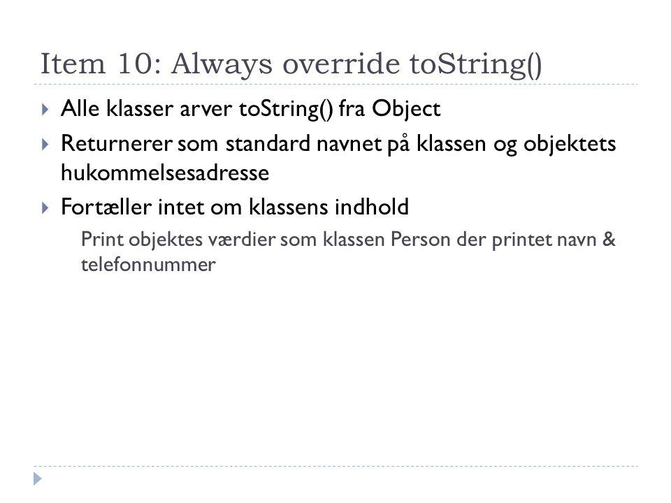 Item 10: Always override toString()  Alle klasser arver toString() fra Object  Returnerer som standard navnet på klassen og objektets hukommelsesadresse  Fortæller intet om klassens indhold Print objektes værdier som klassen Person der printet navn & telefonnummer