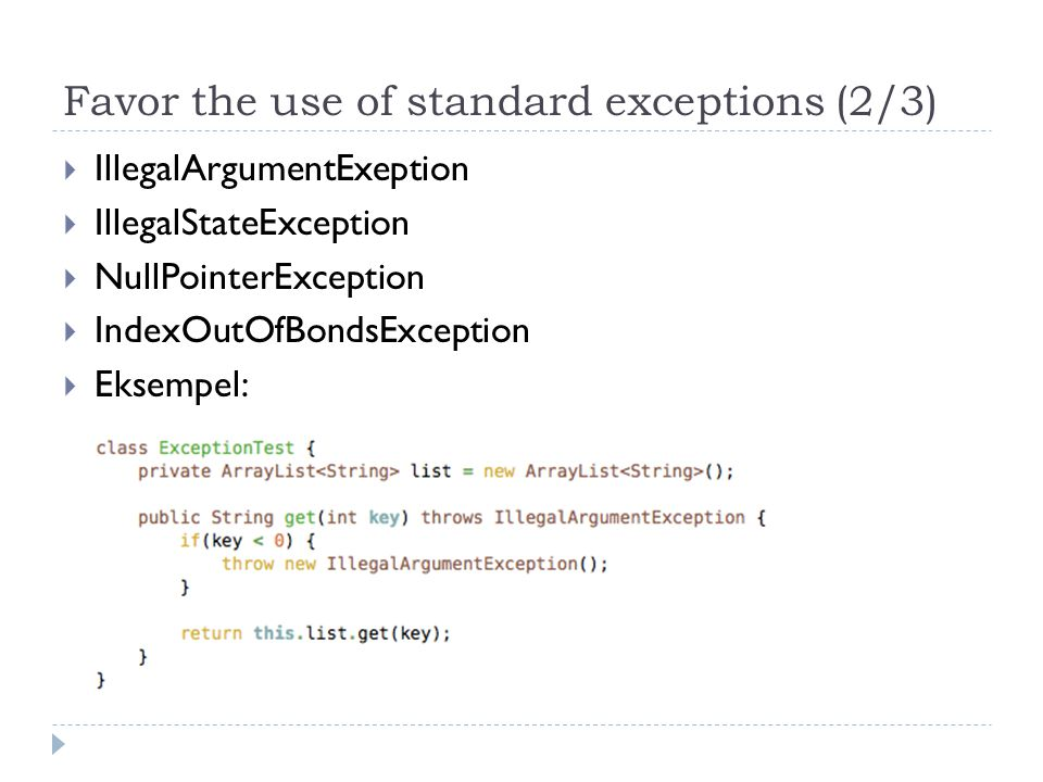 Favor the use of standard exceptions (2/3)  IllegalArgumentExeption  IllegalStateException  NullPointerException  IndexOutOfBondsException  Eksempel: