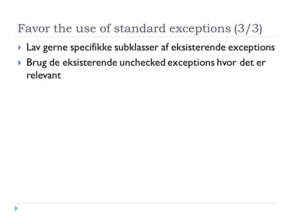 Favor the use of standard exceptions (3/3)  Lav gerne specifikke subklasser af eksisterende exceptions  Brug de eksisterende unchecked exceptions hvor det er relevant
