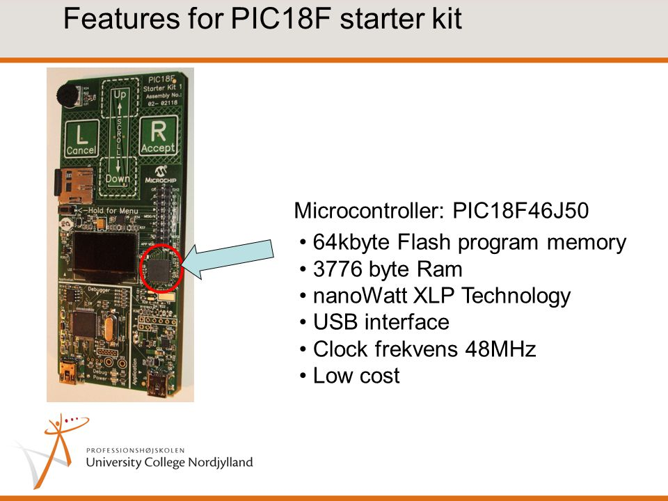 Features for PIC18F starter kit Microcontroller: PIC18F46J50 64kbyte Flash program memory 3776 byte Ram nanoWatt XLP Technology USB interface Clock frekvens 48MHz Low cost