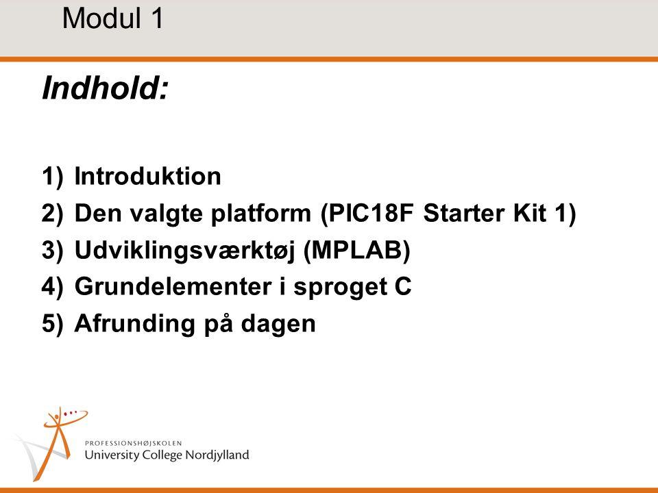 Modul 1 Indhold: 1)Introduktion 2)Den valgte platform (PIC18F Starter Kit 1) 3)Udviklingsværktøj (MPLAB) 4)Grundelementer i sproget C 5)Afrunding på dagen