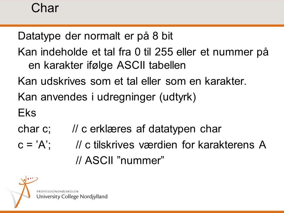 Char Datatype der normalt er på 8 bit Kan indeholde et tal fra 0 til 255 eller et nummer på en karakter ifølge ASCII tabellen Kan udskrives som et tal eller som en karakter.