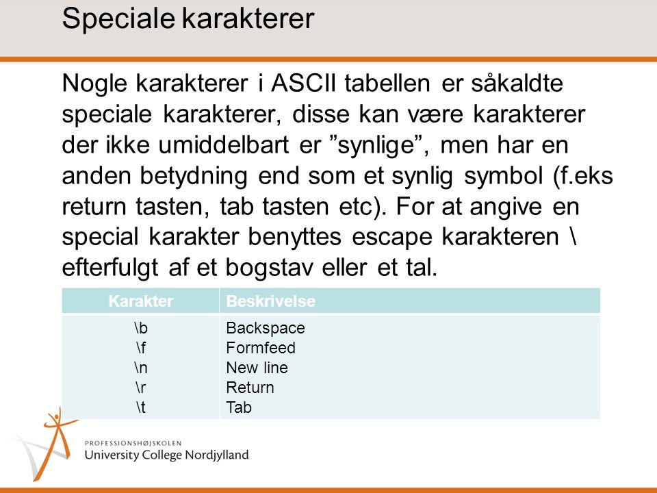 Speciale karakterer Nogle karakterer i ASCII tabellen er såkaldte speciale karakterer, disse kan være karakterer der ikke umiddelbart er synlige , men har en anden betydning end som et synlig symbol (f.eks return tasten, tab tasten etc).