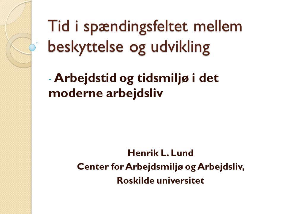 Tid i spændingsfeltet mellem beskyttelse og udvikling - Arbejdstid og tidsmiljø i det moderne arbejdsliv Henrik L.