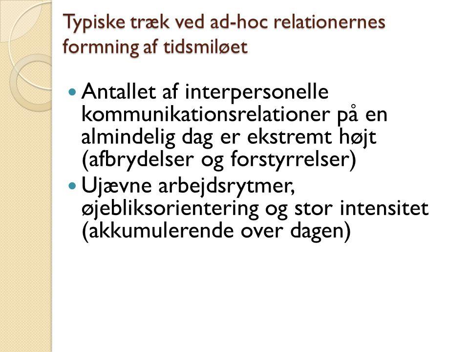 Typiske træk ved ad-hoc relationernes formning af tidsmiløet Antallet af interpersonelle kommunikationsrelationer på en almindelig dag er ekstremt højt (afbrydelser og forstyrrelser) Ujævne arbejdsrytmer, øjebliksorientering og stor intensitet (akkumulerende over dagen)