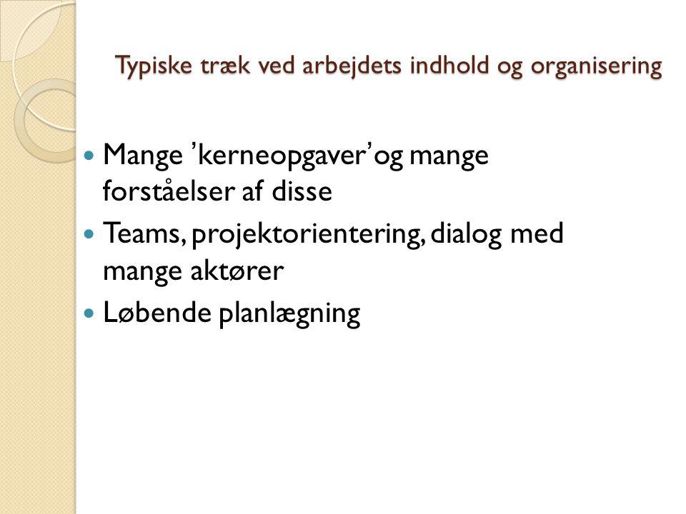 Typiske træk ved arbejdets indhold og organisering Mange 'kerneopgaver'og mange forståelser af disse Teams, projektorientering, dialog med mange aktører Løbende planlægning