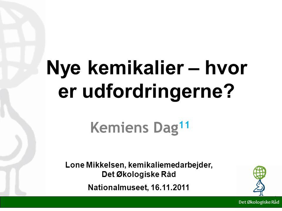 Lone Mikkelsen, kemikaliemedarbejder, Det Økologiske Råd Nationalmuseet, 16.11.2011 Det Økologiske Råd Nye kemikalier – hvor er udfordringerne.