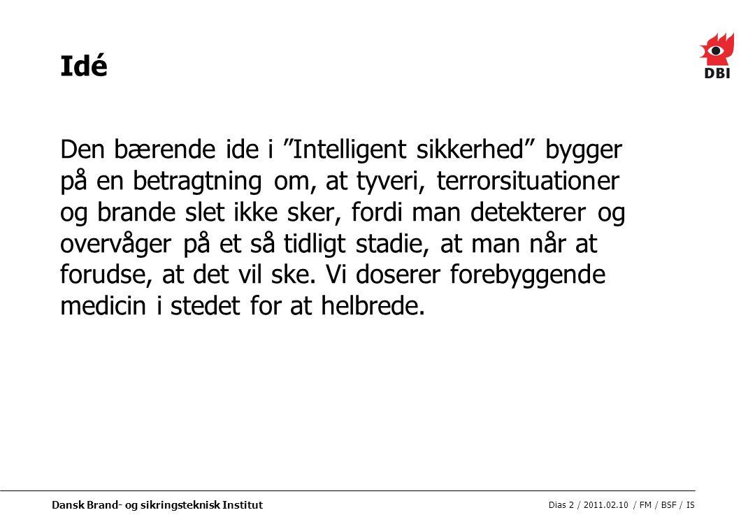 Dansk Brand- og sikringsteknisk Institut Dias 2 / 2011.02.10 / FM / BSF / IS Idé Den bærende ide i Intelligent sikkerhed bygger på en betragtning om, at tyveri, terrorsituationer og brande slet ikke sker, fordi man detekterer og overvåger på et så tidligt stadie, at man når at forudse, at det vil ske.