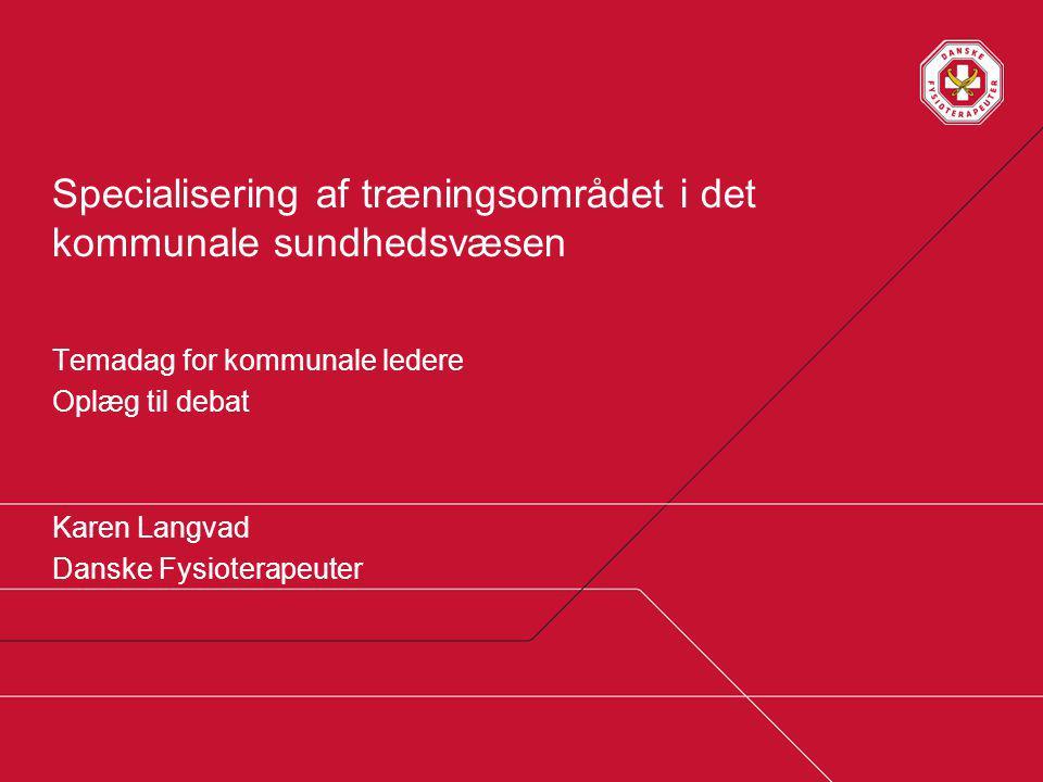 Specialisering af træningsområdet i det kommunale sundhedsvæsen Temadag for kommunale ledere Oplæg til debat Karen Langvad Danske Fysioterapeuter