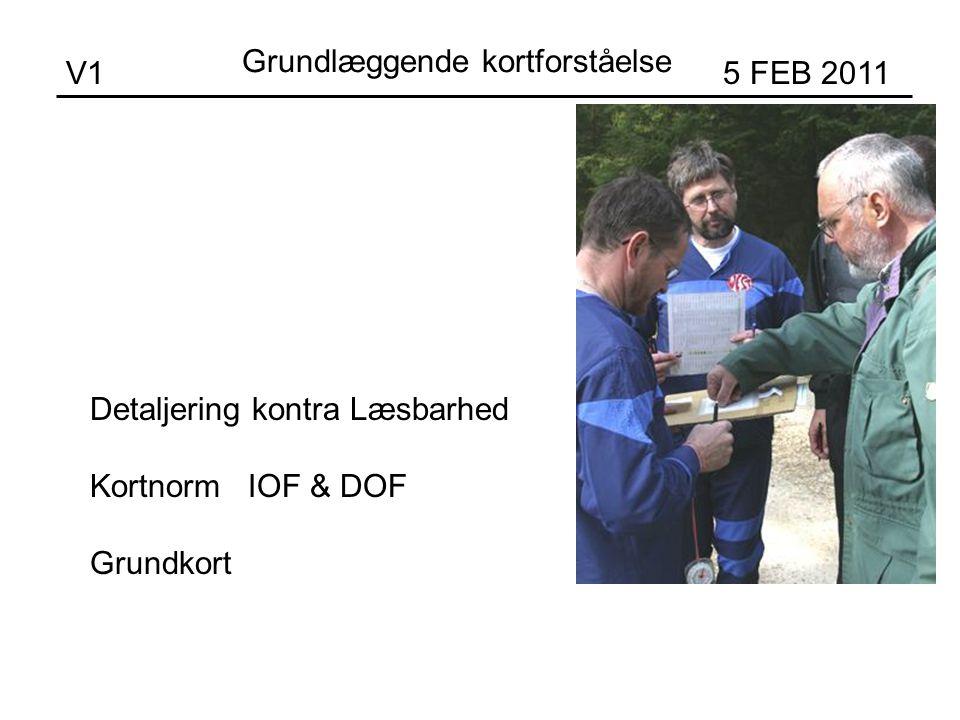 V1 5 FEB 2011 Detaljering kontra Læsbarhed Kortnorm IOF & DOF Grundkort Grundlæggende kortforståelse