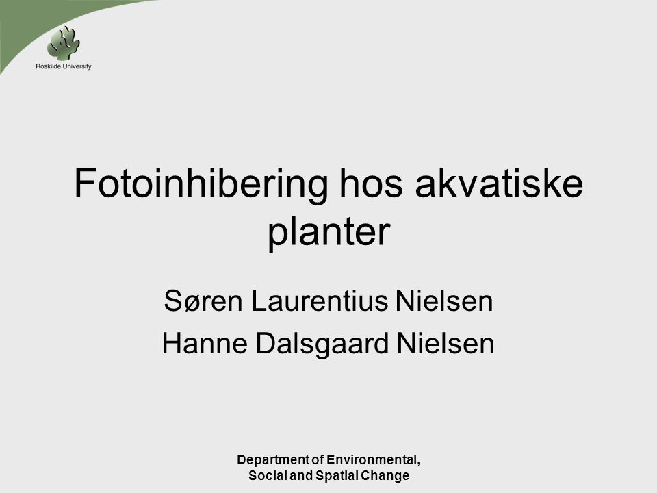 Department of Environmental, Social and Spatial Change Fotoinhibering hos akvatiske planter Søren Laurentius Nielsen Hanne Dalsgaard Nielsen