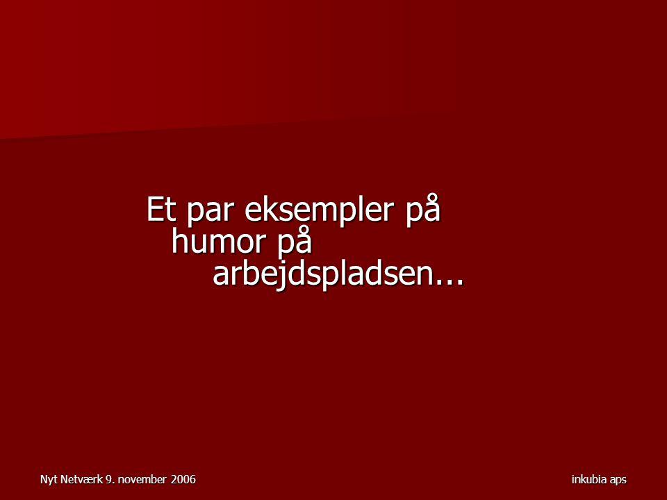 Nyt Netværk 9. november 2006inkubia aps Et par eksempler på humor på arbejdspladsen...
