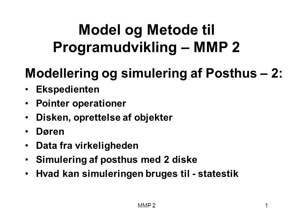 MMP 21 Model og Metode til Programudvikling – MMP 2 Modellering og simulering af Posthus – 2: Ekspedienten Pointer operationer Disken, oprettelse af objekter Døren Data fra virkeligheden Simulering af posthus med 2 diske Hvad kan simuleringen bruges til - statestik