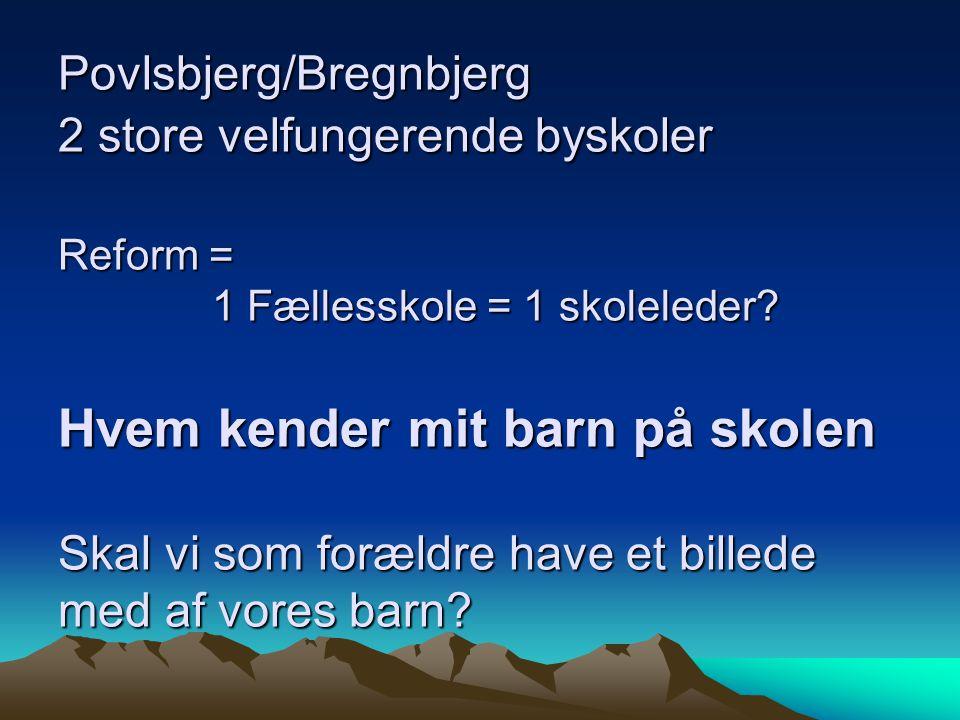 Povlsbjerg/Bregnbjerg 2 store velfungerende byskoler Reform = 1 Fællesskole = 1 skoleleder.