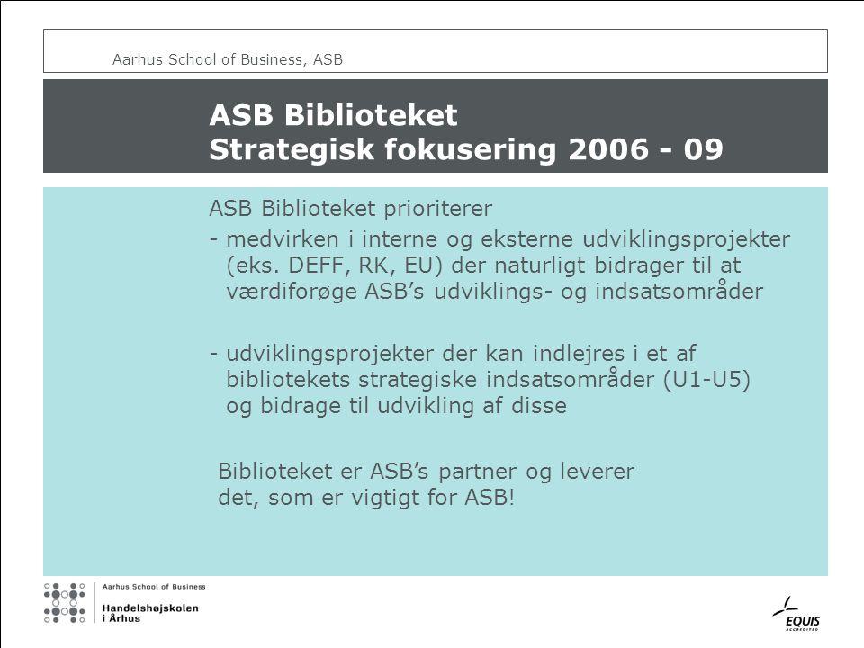 Aarhus School of Business, ASB ASB Biblioteket Strategisk fokusering 2006 - 09 ASB Biblioteket prioriterer - medvirken i interne og eksterne udviklingsprojekter (eks.