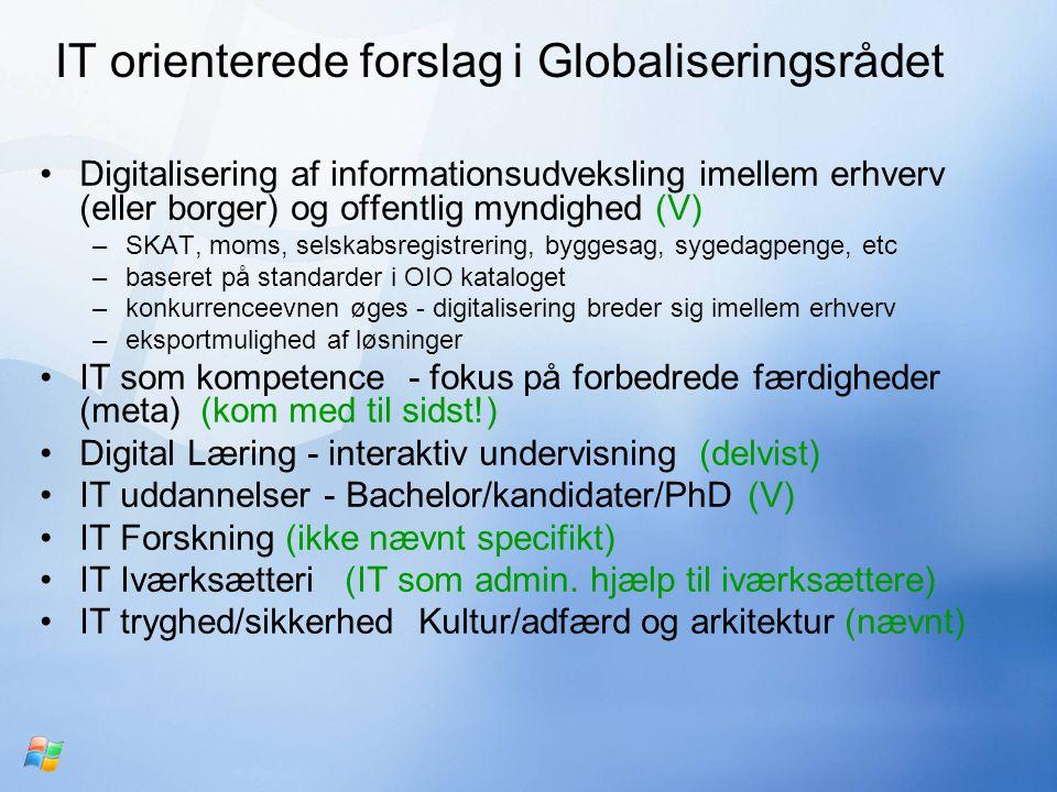 IT orienterede forslag i Globaliseringsrådet Digitalisering af informationsudveksling imellem erhverv (eller borger) og offentlig myndighed (V) –SKAT, moms, selskabsregistrering, byggesag, sygedagpenge, etc –baseret på standarder i OIO kataloget –konkurrenceevnen øges - digitalisering breder sig imellem erhverv –eksportmulighed af løsninger IT som kompetence - fokus på forbedrede færdigheder (meta) (kom med til sidst!) Digital Læring - interaktiv undervisning (delvist) IT uddannelser - Bachelor/kandidater/PhD (V) IT Forskning (ikke nævnt specifikt) IT Iværksætteri (IT som admin.