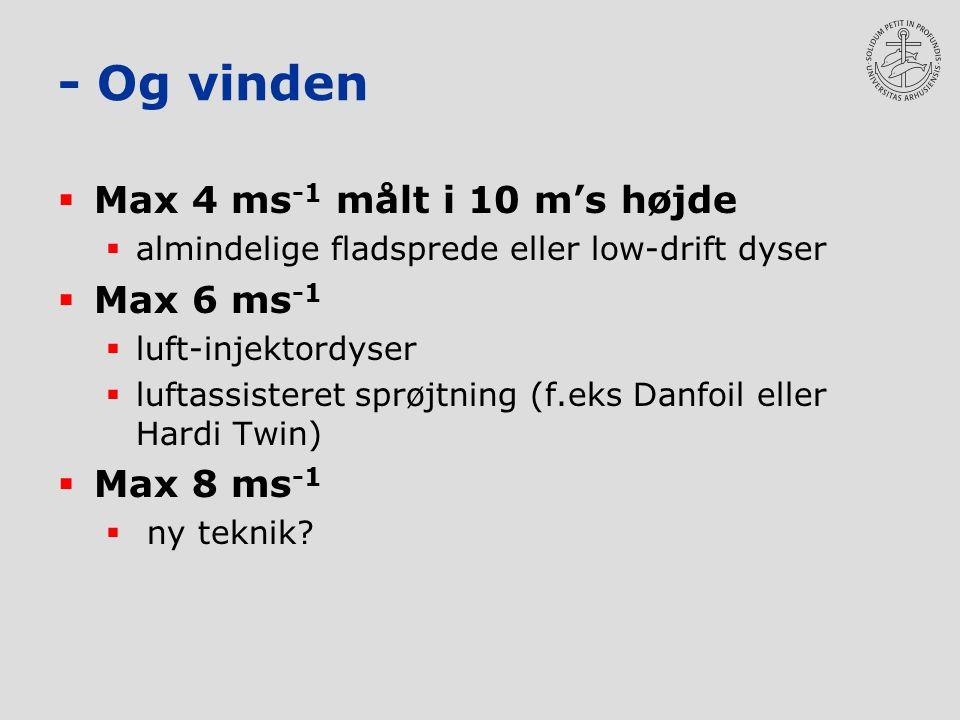 - Og vinden  Max 4 ms -1 målt i 10 m's højde  almindelige fladsprede eller low-drift dyser  Max 6 ms -1  luft-injektordyser  luftassisteret sprøjtning (f.eks Danfoil eller Hardi Twin)  Max 8 ms -1  ny teknik