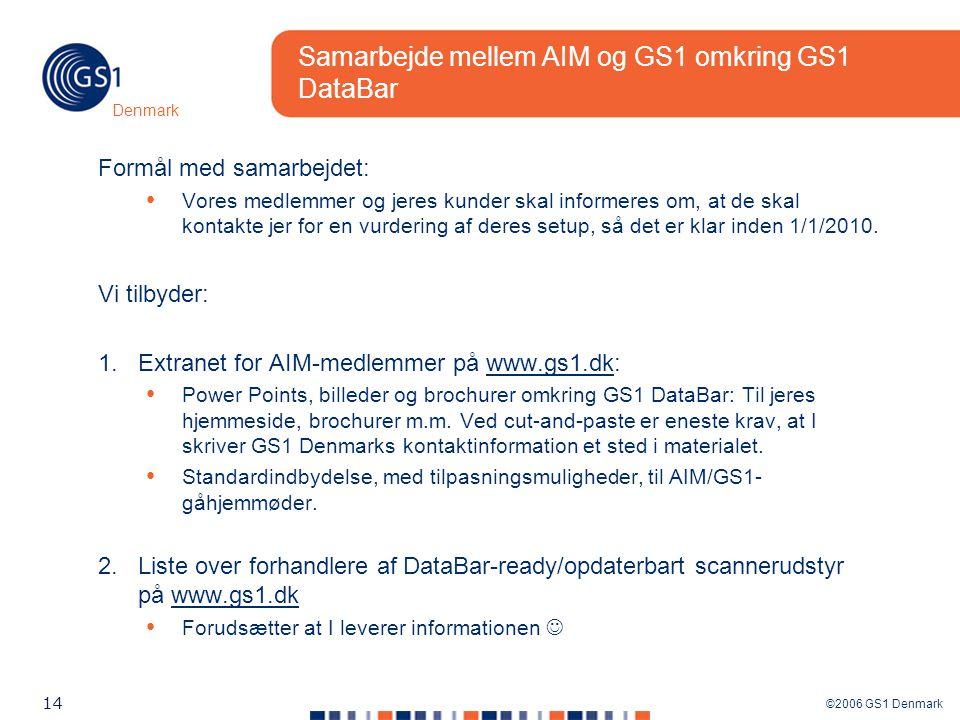 ©2006 GS1 Denmark 14 Denmark Samarbejde mellem AIM og GS1 omkring GS1 DataBar Formål med samarbejdet: Vores medlemmer og jeres kunder skal informeres om, at de skal kontakte jer for en vurdering af deres setup, så det er klar inden 1/1/2010.