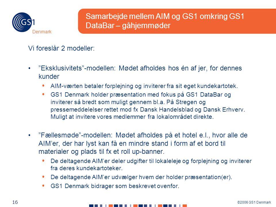 ©2006 GS1 Denmark 16 Denmark Samarbejde mellem AIM og GS1 omkring GS1 DataBar – gåhjemmøder Vi foreslår 2 modeller: Eksklusivitets -modellen: Mødet afholdes hos én af jer, for dennes kunder AIM-værten betaler forplejning og inviterer fra sit eget kundekartotek.