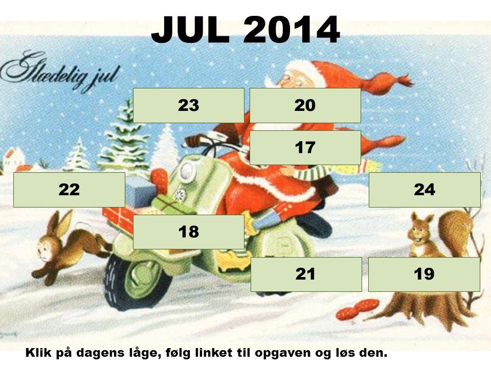Opgave 24 Opgave 23 Opgave 22 Opgave 21 Opgave 20 Opgave 19 Opgave 18 17 JUL 2014 Klik på dagens låge, følg linket til opgaven og løs den.