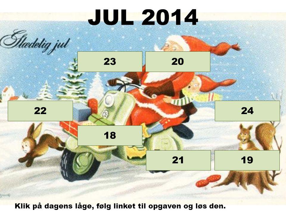 Opgave 24 Opgave 23 Opgave 22 Opgave 21 Opgave 20 Opgave 19 18 JUL 2014 Klik på dagens låge, følg linket til opgaven og løs den.