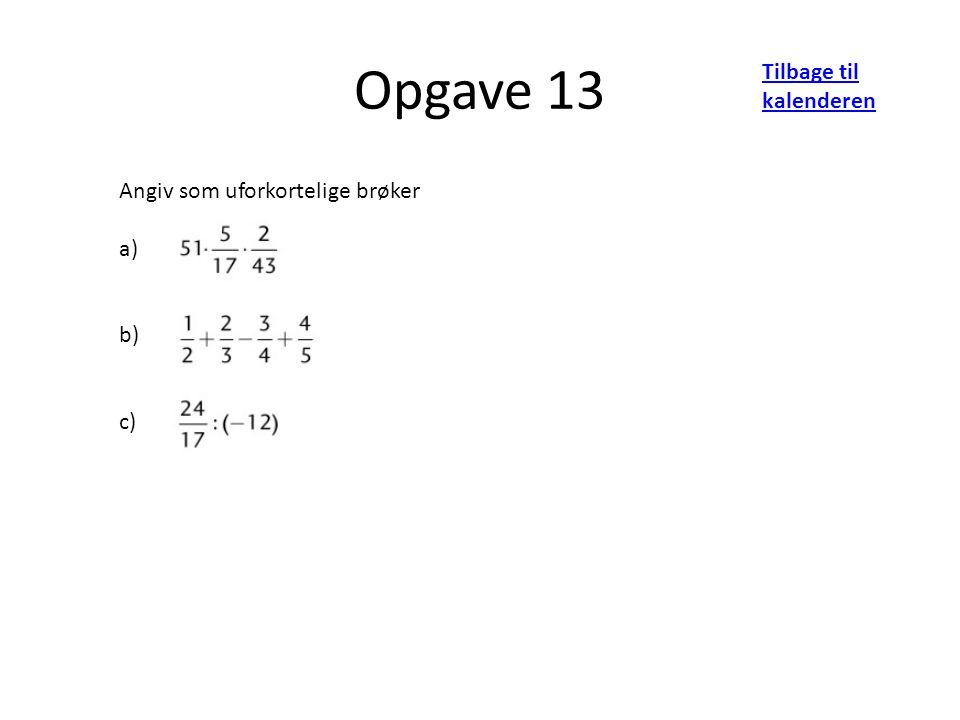 Opgave 13 Tilbage til kalenderen Angiv som uforkortelige brøker a) b) c)