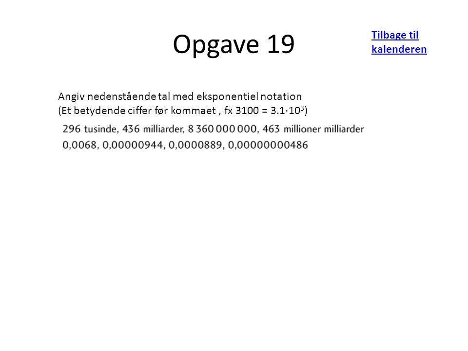 Opgave 19 Tilbage til kalenderen Angiv nedenstående tal med eksponentiel notation (Et betydende ciffer før kommaet, fx 3100 = 3.1 ⋅ 10 3 )