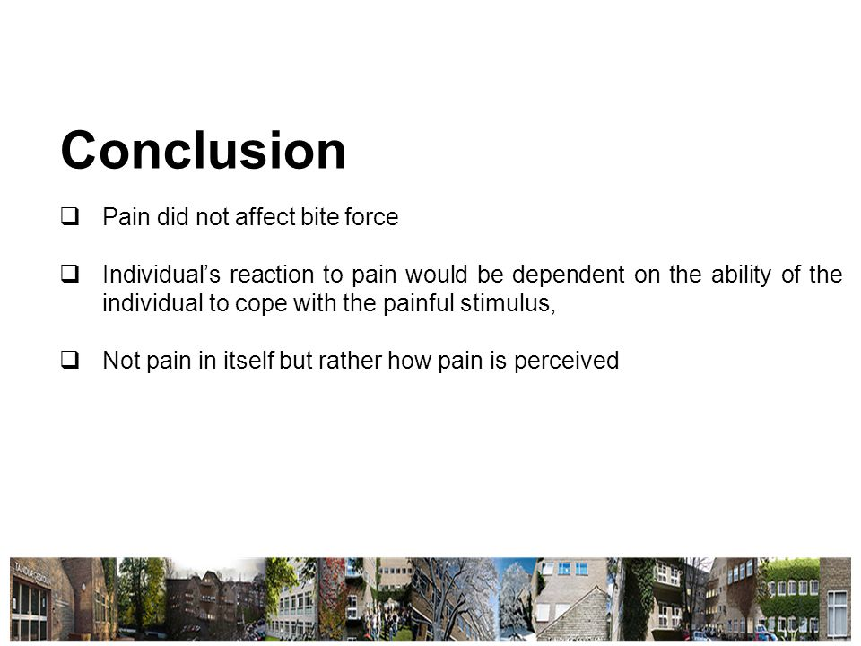 Conclusion  Pain did not affect bite force  Individual's reaction to pain would be dependent on the ability of the individual to cope with the painful stimulus,  Not pain in itself but rather how pain is perceived