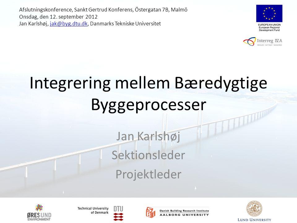 Integrering mellem Bæredygtige Byggeprocesser Jan Karlshøj Sektionsleder Projektleder Afslutningskonference, Sankt Gertrud Konferens, Östergatan 7B, Malmö Onsdag, den 12.