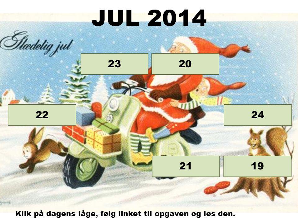 Opgave 24 Opgave 23 Opgave 22 Opgave 21 Opgave 20 19 JUL 2014 Klik på dagens låge, følg linket til opgaven og løs den.