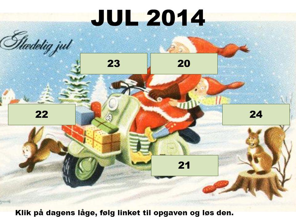 Opgave 24 Opgave 23 Opgave 22 Opgave 21 20 JUL 2014 Klik på dagens låge, følg linket til opgaven og løs den.