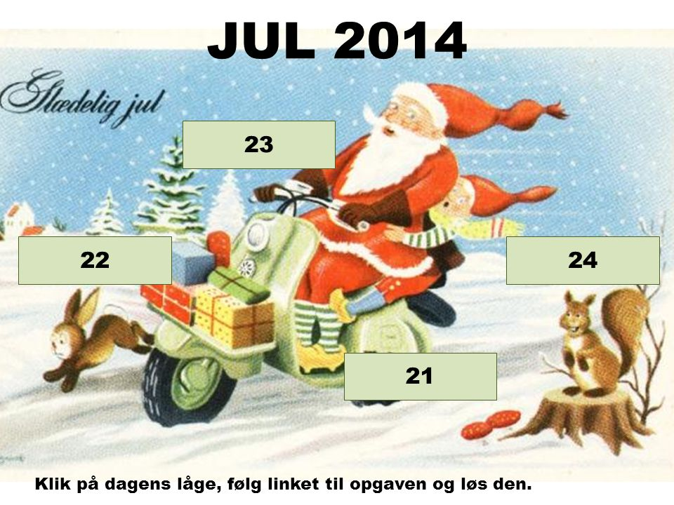 Opgave 24 Opgave 23 Opgave 22 21 JUL 2014 Klik på dagens låge, følg linket til opgaven og løs den.