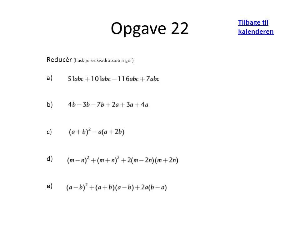 Opgave 22 Tilbage til kalenderen Reducèr (husk jeres kvadratsætninger) a) b) c) d) e)